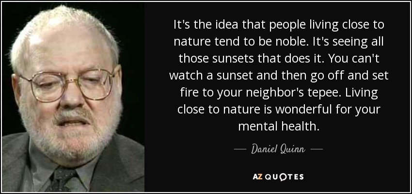 It's the idea that people living close to nature tend to be noble. It's seeing all those sunsets that does it. You can't watch a sunset and then go off and set fire to your neighbor's tepee. Living close to nature is wonderful for your mental health. - Daniel Quinn