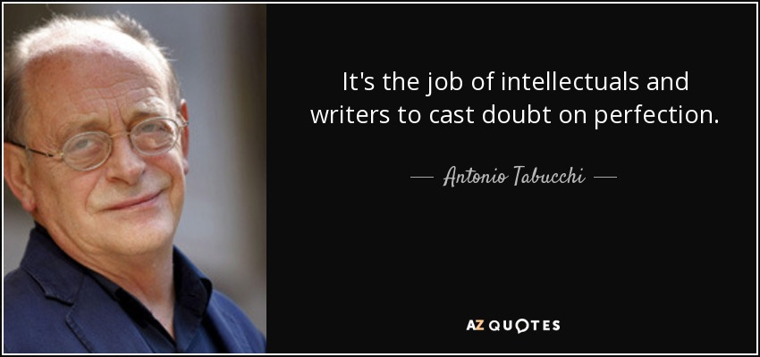 It's the job of intellectuals and writers to cast doubt on perfection. - Antonio Tabucchi