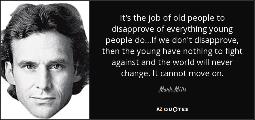 It's the job of old people to disapprove of everything young people do. . .If we don't disapprove, then the young have nothing to fight against and the world will never change. It cannot move on. - Mark Mills