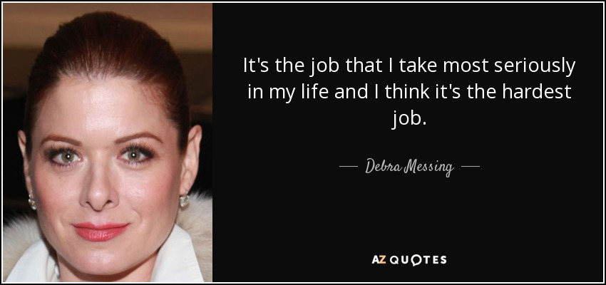 It's the job that I take most seriously in my life and I think it's the hardest job. - Debra Messing