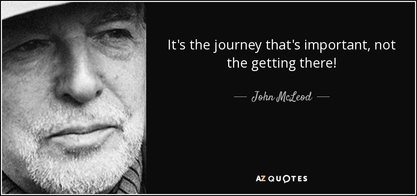 It's the journey that's important, not the getting there! - John McLeod
