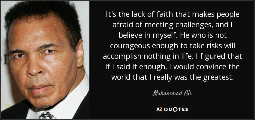 It's the lack of faith that makes people afraid of meeting challenges, and I believe in myself. He who is not courageous enough to take risks will accomplish nothing in life. I figured that if I said it enough, I would convince the world that I really was the greatest. - Muhammad Ali