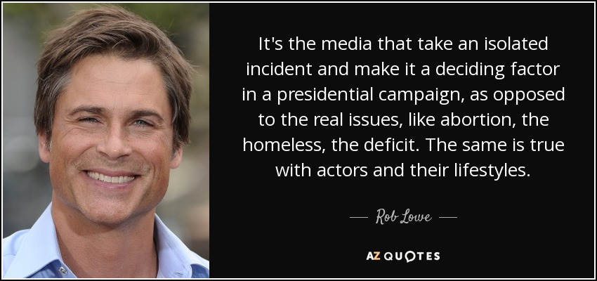 It's the media that take an isolated incident and make it a deciding factor in a presidential campaign, as opposed to the real issues, like abortion, the homeless, the deficit. The same is true with actors and their lifestyles. - Rob Lowe