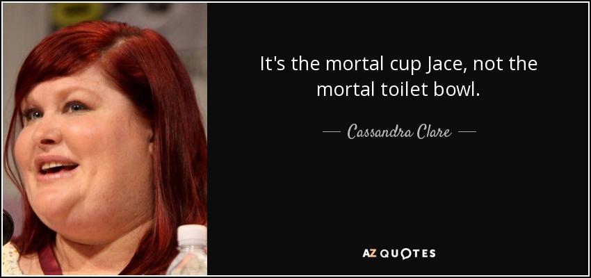 It's the mortal cup Jace, not the mortal toilet bowl. - Cassandra Clare