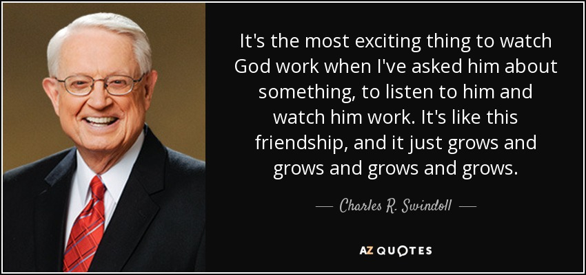 It's the most exciting thing to watch God work when I've asked him about something, to listen to him and watch him work. It's like this friendship, and it just grows and grows and grows and grows. - Charles R. Swindoll