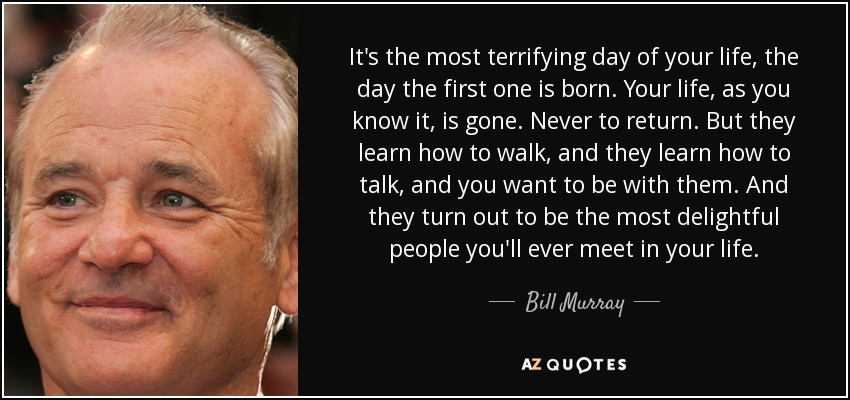 It's the most terrifying day of your life, the day the first one is born. Your life, as you know it, is gone. Never to return. But they learn how to walk, and they learn how to talk, and you want to be with them. And they turn out to be the most delightful people you'll ever meet in your life. - Bill Murray