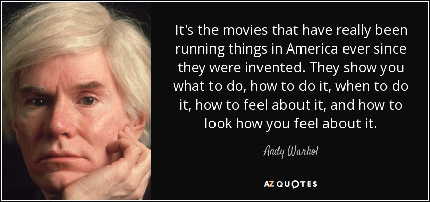 It's the movies that have really been running things in America ever since they were invented. They show you what to do, how to do it, when to do it, how to feel about it, and how to look how you feel about it. - Andy Warhol