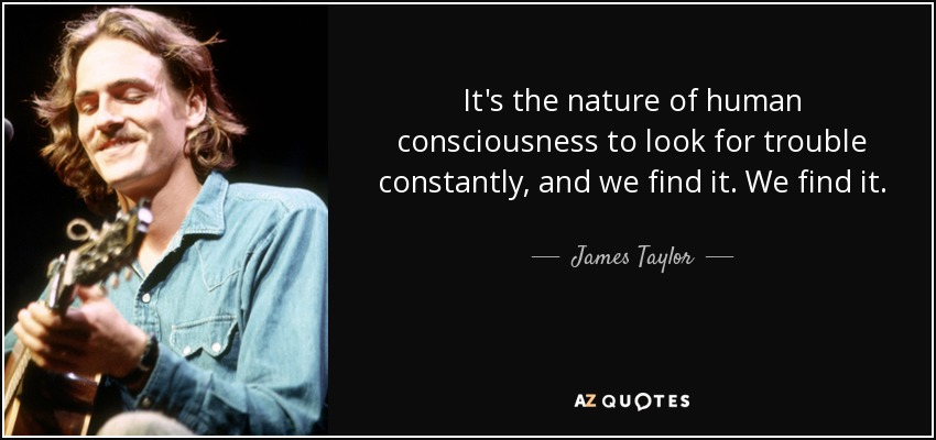 It's the nature of human consciousness to look for trouble constantly, and we find it. We find it. - James Taylor
