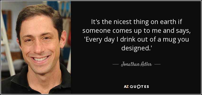 It's the nicest thing on earth if someone comes up to me and says, 'Every day I drink out of a mug you designed.' - Jonathan Adler