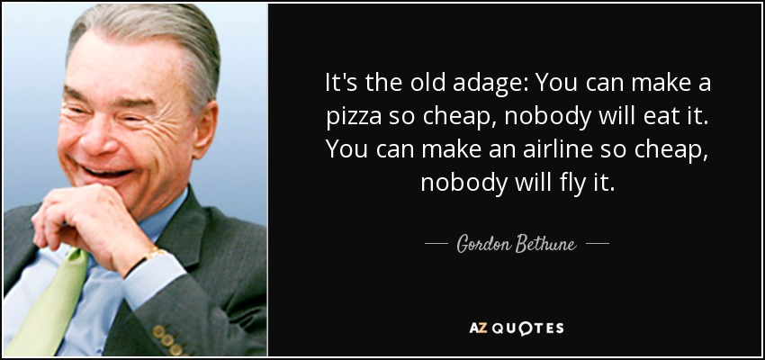 It's the old adage: You can make a pizza so cheap, nobody will eat it. You can make an airline so cheap, nobody will fly it. - Gordon Bethune