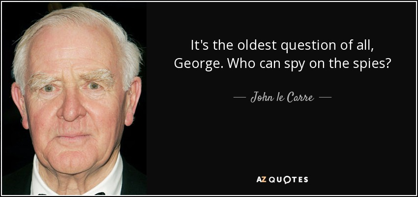 It's the oldest question of all, George. Who can spy on the spies? - John le Carre