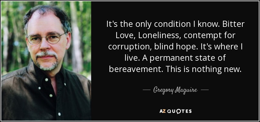 It's the only condition I know. Bitter Love, Loneliness, contempt for corruption, blind hope. It's where I live. A permanent state of bereavement. This is nothing new. - Gregory Maguire