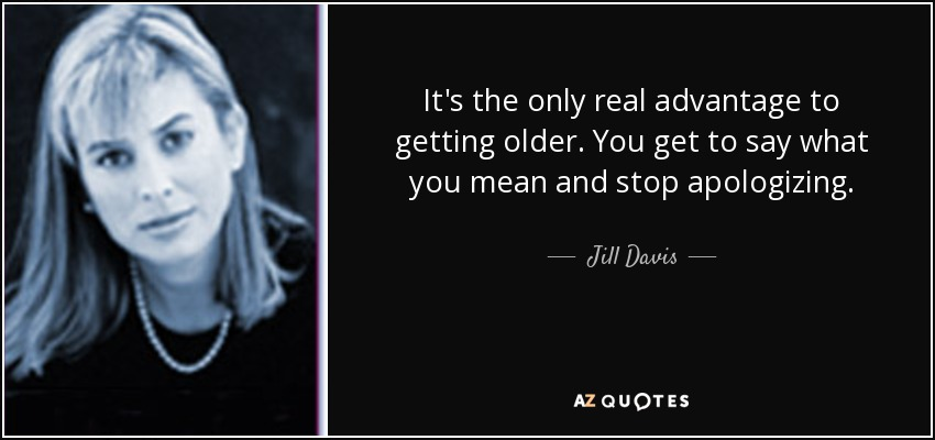 It's the only real advantage to getting older. You get to say what you mean and stop apologizing. - Jill Davis