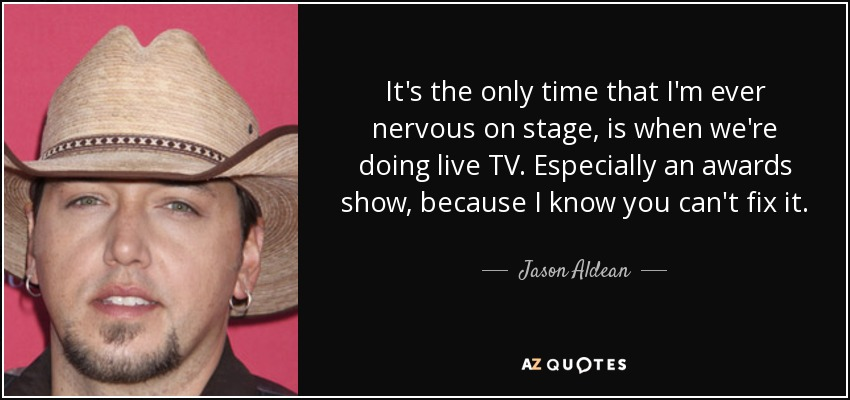It's the only time that I'm ever nervous on stage, is when we're doing live TV. Especially an awards show, because I know you can't fix it. - Jason Aldean