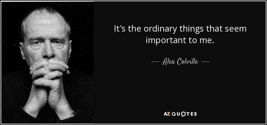 It's the ordinary things that seem important to me. - Alex Colville