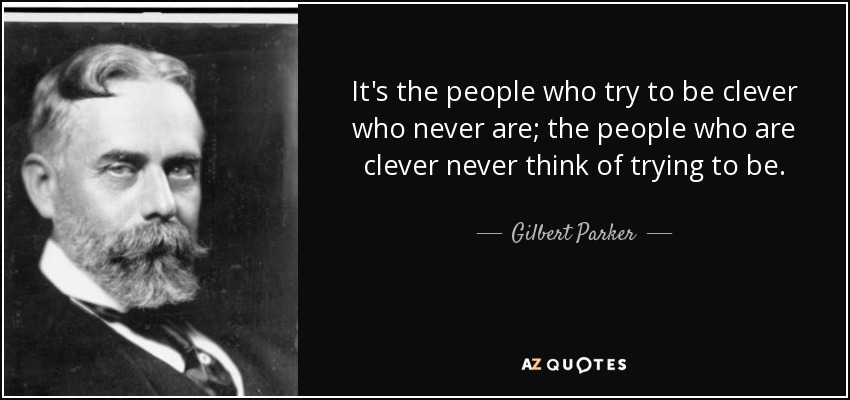 It's the people who try to be clever who never are; the people who are clever never think of trying to be. - Gilbert Parker