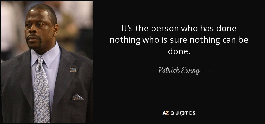 It's the person who has done nothing who is sure nothing can be done. - Patrick Ewing
