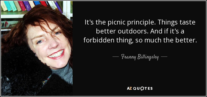 It's the picnic principle. Things taste better outdoors. And if it's a forbidden thing, so much the better. - Franny Billingsley