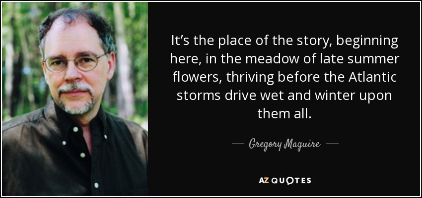 It's the place of the story, beginning here, in the meadow of late summer flowers, thriving before the Atlantic storms drive wet and winter upon them all. - Gregory Maguire
