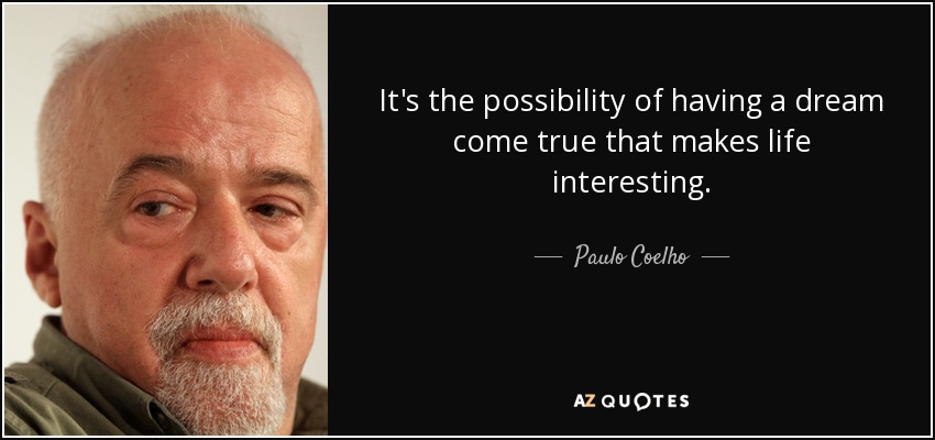 It's the possibility of having a dream come true that makes life interesting. - Paulo Coelho