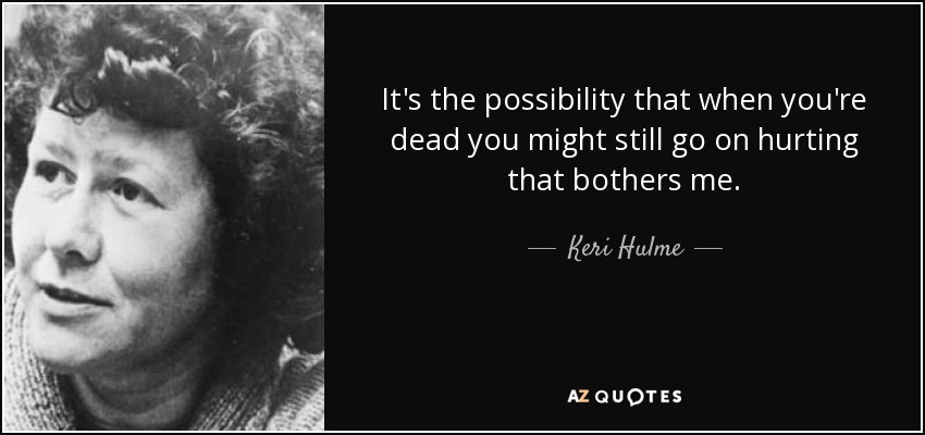 It's the possibility that when you're dead you might still go on hurting that bothers me. - Keri Hulme