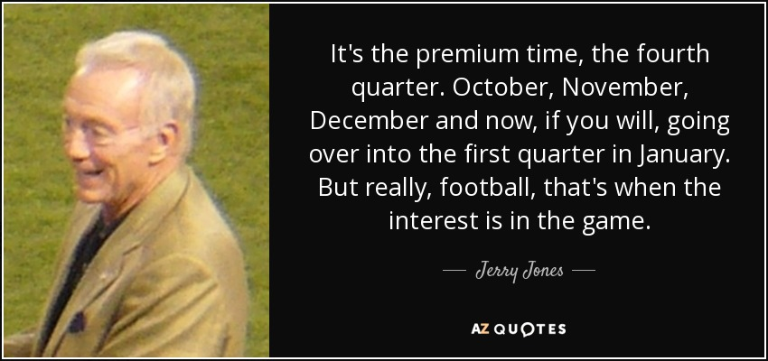 It's the premium time, the fourth quarter. October, November, December and now, if you will, going over into the first quarter in January. But really, football, that's when the interest is in the game. - Jerry Jones
