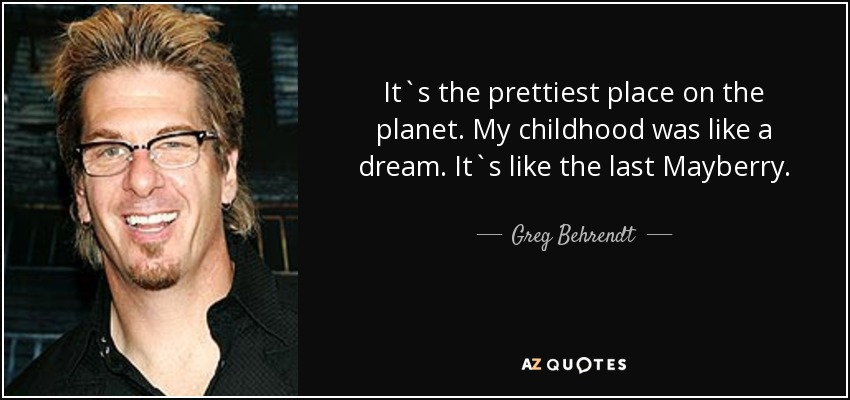 It`s the prettiest place on the planet. My childhood was like a dream. It`s like the last Mayberry. - Greg Behrendt