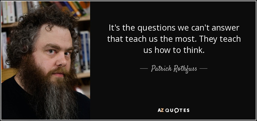 It's the questions we can't answer that teach us the most. They teach us how to think. - Patrick Rothfuss