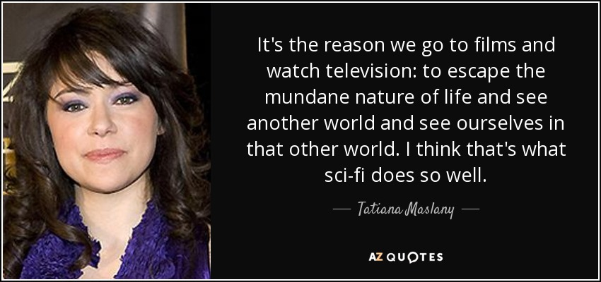 It's the reason we go to films and watch television: to escape the mundane nature of life and see another world and see ourselves in that other world. I think that's what sci-fi does so well. - Tatiana Maslany