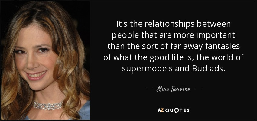 It's the relationships between people that are more important than the sort of far away fantasies of what the good life is, the world of supermodels and Bud ads. - Mira Sorvino