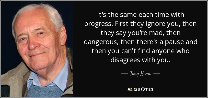 It's the same each time with progress. First they ignore you, then they say you're mad, then dangerous, then there's a pause and then you can't find anyone who disagrees with you. - Tony Benn