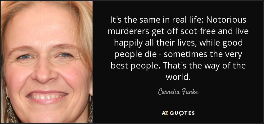 It's the same in real life: Notorious murderers get off scot-free and live happily all their lives, while good people die - sometimes the very best people. That's the way of the world. - Cornelia Funke