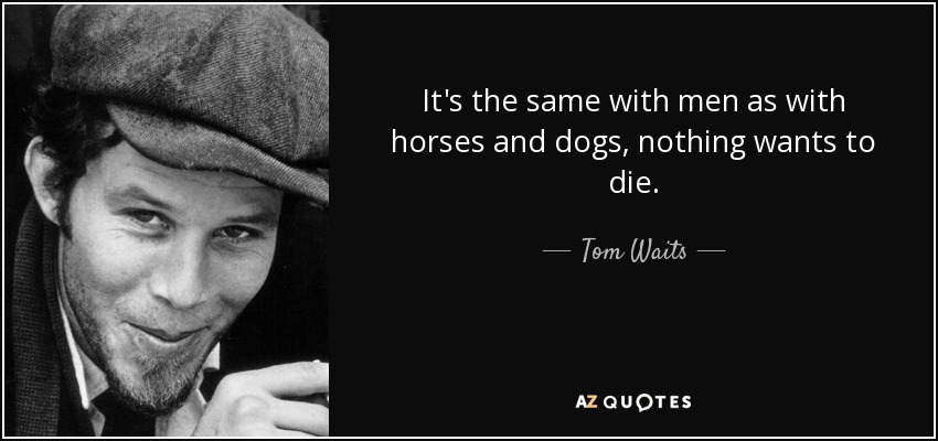 It's the same with men as with horses and dogs, nothing wants to die. - Tom Waits
