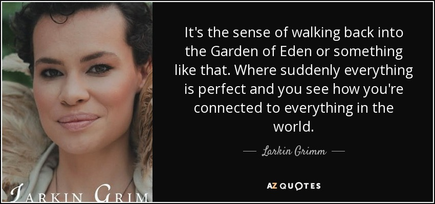 It's the sense of walking back into the Garden of Eden or something like that. Where suddenly everything is perfect and you see how you're connected to everything in the world. - Larkin Grimm