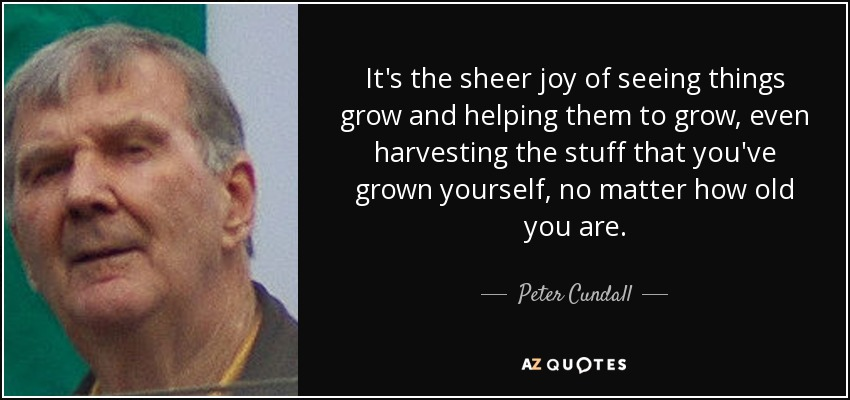 It's the sheer joy of seeing things grow and helping them to grow, even harvesting the stuff that you've grown yourself, no matter how old you are. - Peter Cundall
