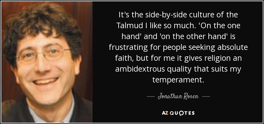 It's the side-by-side culture of the Talmud I like so much. 'On the one hand' and 'on the other hand' is frustrating for people seeking absolute faith, but for me it gives religion an ambidextrous quality that suits my temperament. - Jonathan Rosen