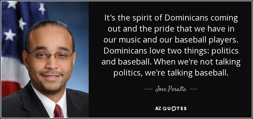 It's the spirit of Dominicans coming out and the pride that we have in our music and our baseball players. Dominicans love two things: politics and baseball. When we're not talking politics, we're talking baseball. - Jose Peralta