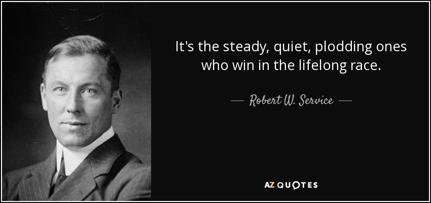 It's the steady, quiet, plodding ones who win in the lifelong race. - Robert W. Service