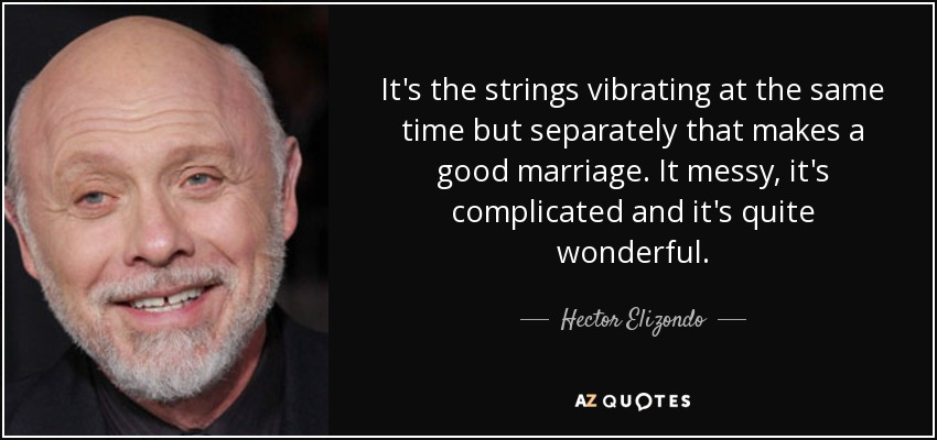 It's the strings vibrating at the same time but separately that makes a good marriage. It messy, it's complicated and it's quite wonderful. - Hector Elizondo