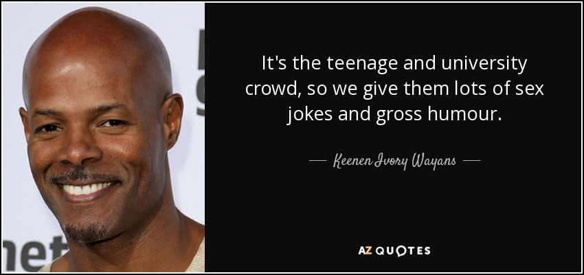 It's the teenage and university crowd, so we give them lots of sex jokes and gross humour. - Keenen Ivory Wayans