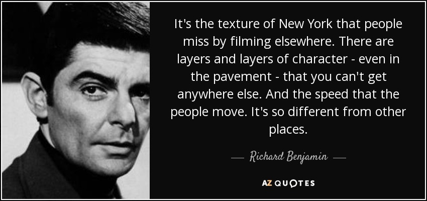 It's the texture of New York that people miss by filming elsewhere. There are layers and layers of character - even in the pavement - that you can't get anywhere else. And the speed that the people move. It's so different from other places. - Richard Benjamin