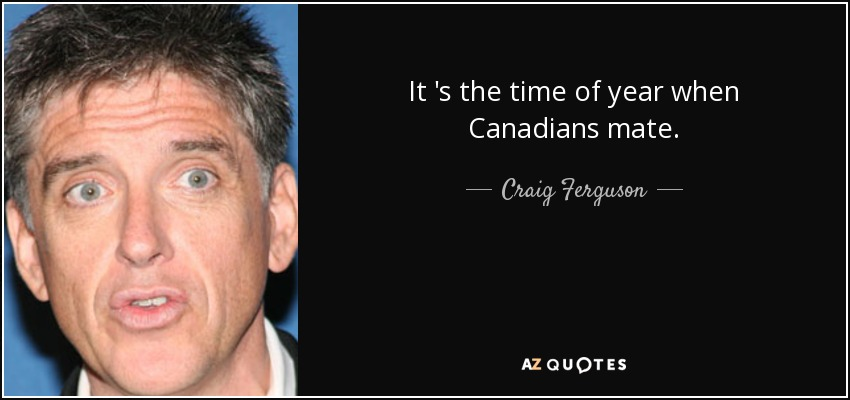 It 's the time of year when Canadians mate. - Craig Ferguson