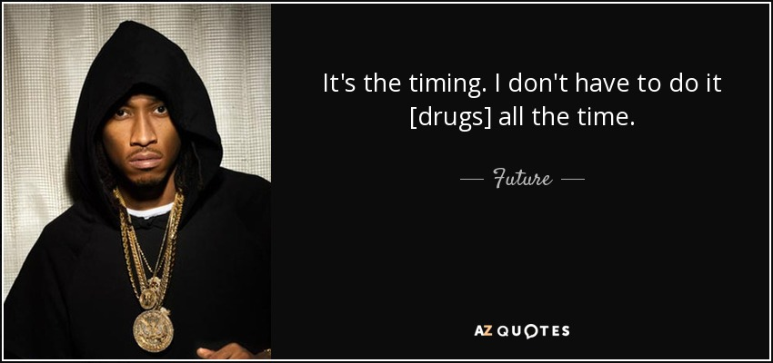It's the timing. I don't have to do it [drugs] all the time. - Future