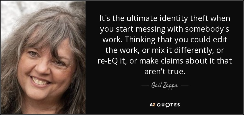 It's the ultimate identity theft when you start messing with somebody's work. Thinking that you could edit the work, or mix it differently, or re-EQ it, or make claims about it that aren't true. - Gail Zappa