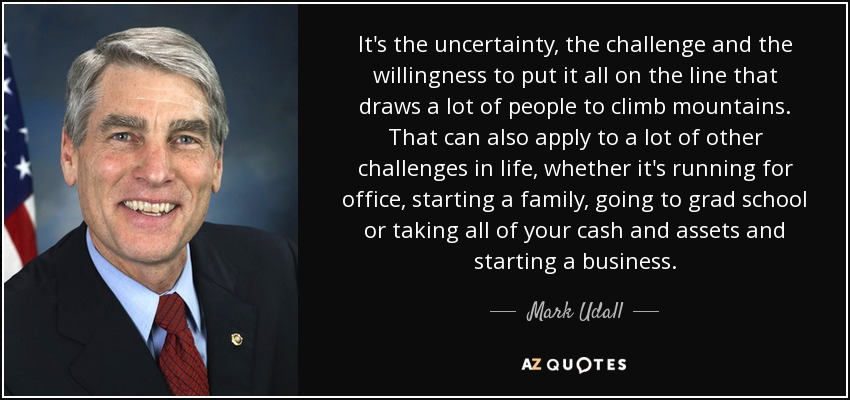 It's the uncertainty, the challenge and the willingness to put it all on the line that draws a lot of people to climb mountains. That can also apply to a lot of other challenges in life, whether it's running for office, starting a family, going to grad school or taking all of your cash and assets and starting a business. - Mark Udall