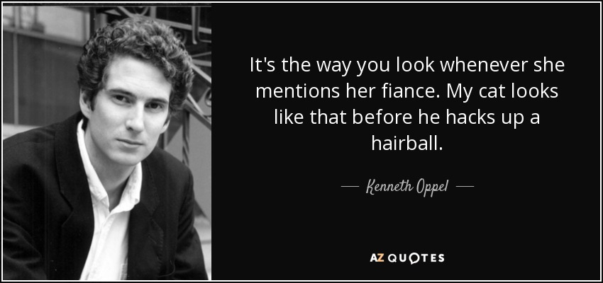 It's the way you look whenever she mentions her fiance. My cat looks like that before he hacks up a hairball. - Kenneth Oppel
