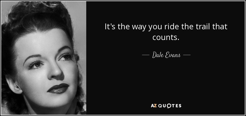 It's the way you ride the trail that counts. - Dale Evans
