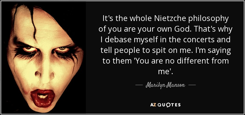 It's the whole Nietzche philosophy of you are your own God. That's why I debase myself in the concerts and tell people to spit on me. I'm saying to them 'You are no different from me'. - Marilyn Manson