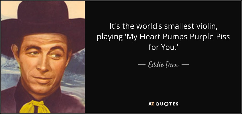 It's the world's smallest violin, playing 'My Heart Pumps Purple Piss for You.' - Eddie Dean