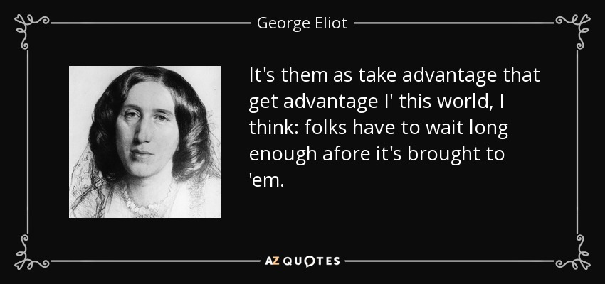 It's them as take advantage that get advantage I' this world, I think: folks have to wait long enough afore it's brought to 'em. - George Eliot